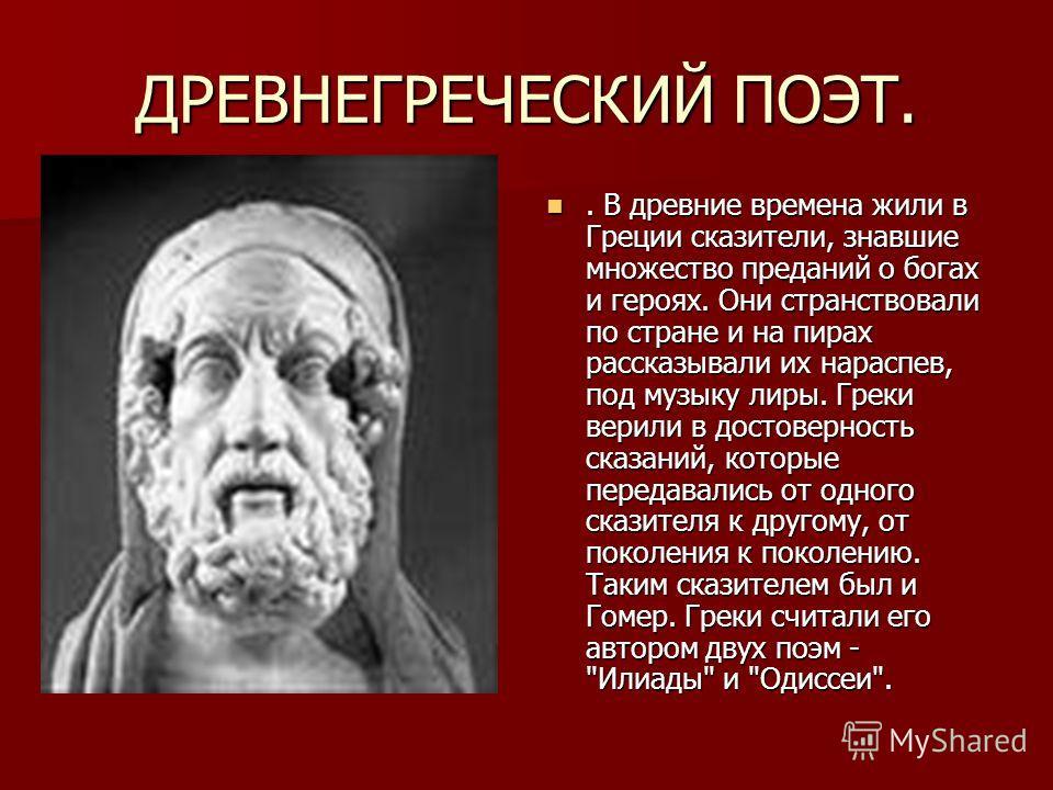 ДРЕВНЕГРЕЧЕСКИЙ ПОЭТ.. В древние времена жили в Греции сказители, знавшие множество преданий о богах и героях. Они странствовали по стране и на пирах рассказывали их нараспев, под музыку лиры. Греки верили в достоверность сказаний, которые передавали