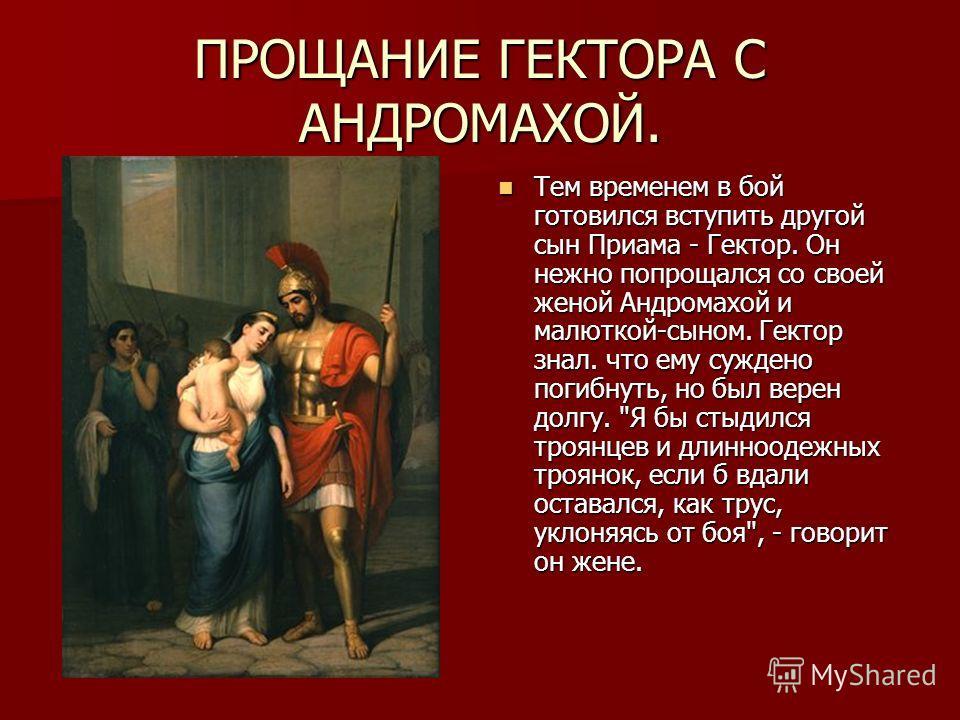 ПРОЩАНИЕ ГЕКТОРА С АНДРОМАХОЙ. Тем временем в бой готовился вступить другой сын Приама - Гектор. Он нежно попрощался со своей женой Андромахой и малюткой-сыном. Гектор знал. что ему суждено погибнуть, но был верен долгу.