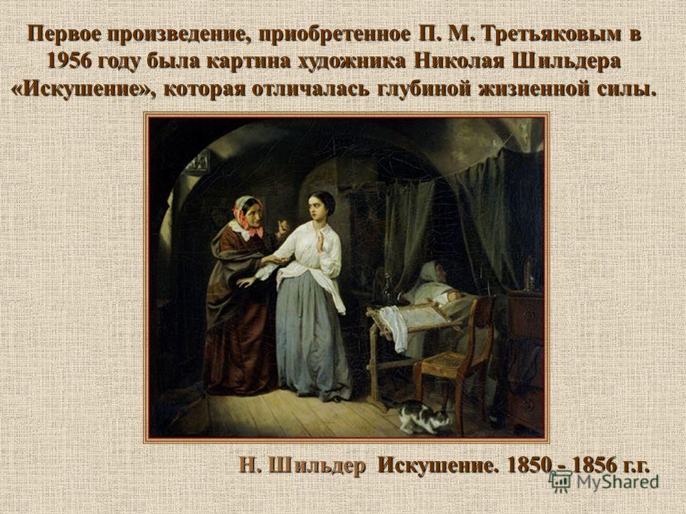 Н. Шильдер Искушение. 1850 - 1856 г.г. Первое произведение, приобретенное П. М. Третьяковым в 1956 году была картина художника Николая Шильдера «Искушение», которая отличалась глубиной жизненной силы.