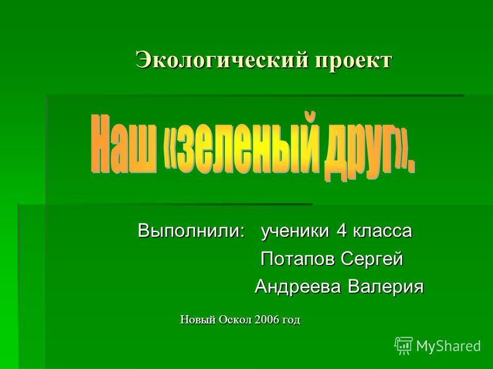 Экологический проект Выполнили: ученики 4 класса Потапов Сергей Андреева Валерия Новый Оскол 2006 год