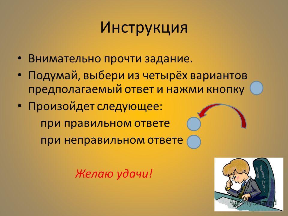 Инструкция Внимательно прочти задание. Подумай, выбери из четырёх вариантов предполагаемый ответ и нажми кнопку Произойдет следующее: при правильном ответе при неправильном ответе Желаю удачи!