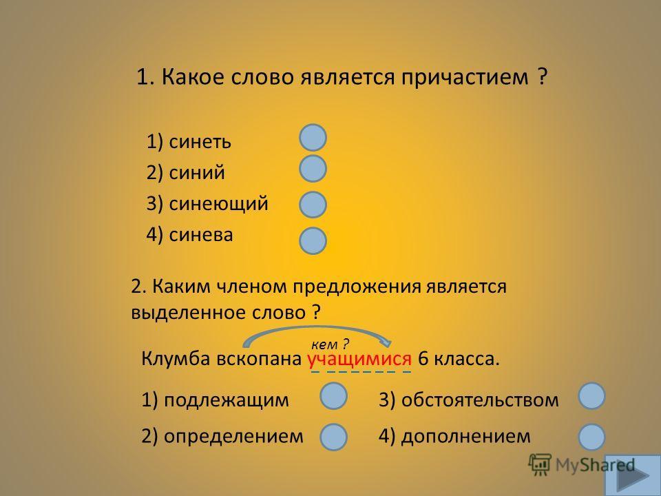1. Какое слово является причастием ? 2) синий 3) синеющий 4) синева 1) синеть 2. Каким членом предложения является выделенное слово ? Клумба вскопана учащимися 6 класса. 1) подлежащим 2) определением 3) обстоятельством 4) дополнением кем ? _ _ _ _