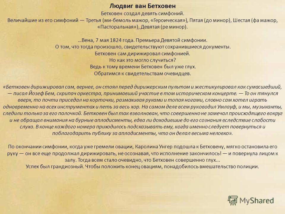 Людвиг ван Бетховен Бетховен создал девять симфоний. Величайшие из его симфоний Третья (ми-бемоль мажор, «Героическая»), Пятая (до минор), Шестая (фа мажор, «Пасторальная»), Девятая (ре минор). …Вена, 7 мая 1824 года. Премьера Девятой симфонии. О том