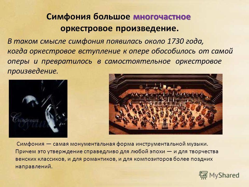 В таком смысле симфония появилась около 1730 года, когда оркестровое вступление к опере обособилось от самой оперы и превратилось в самостоятельное оркестровое произведение. многочастное Симфония большое многочастное оркестровое произведение. Симфони