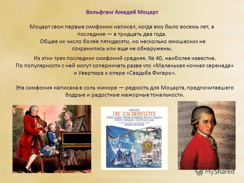 Вольфганг Амадей Моцарт Моцарт свои первые симфонии написал, когда ему было восемь лет, а последние в тридцать два года. Общее их число более пятидесяти, но несколько юношеских не сохранились или еще не обнаружены. Из этих трех последних симфоний сре