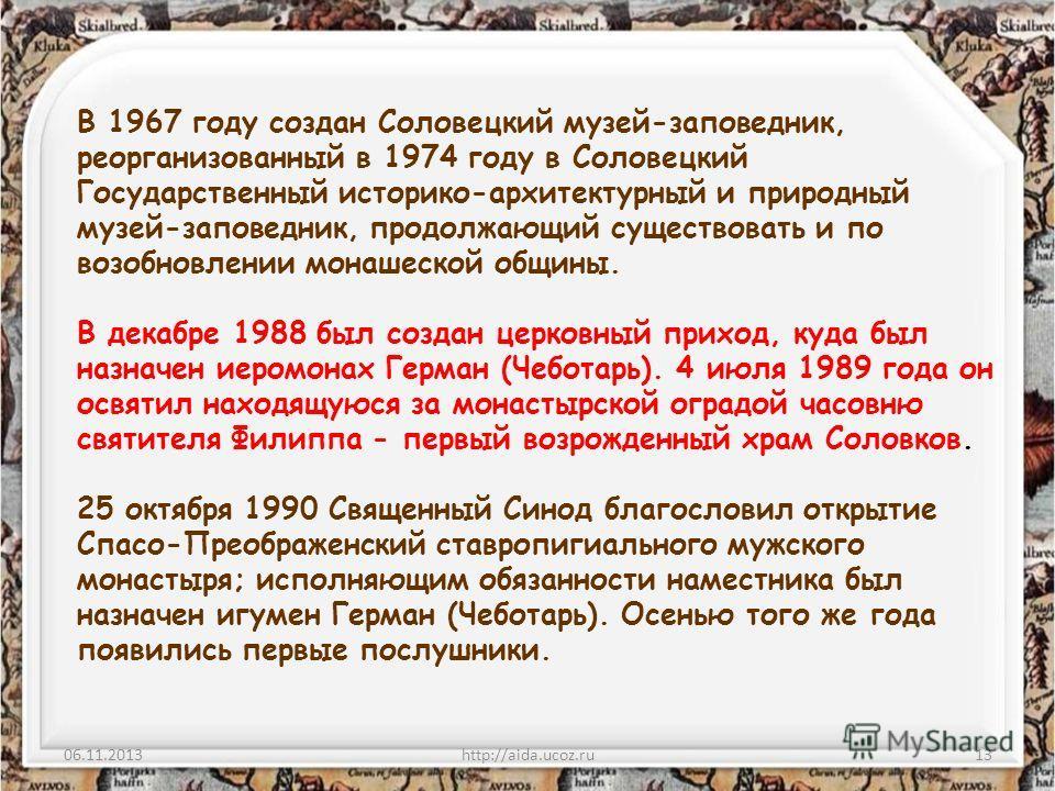 06.11.2013http://aida.ucoz.ru13 В 1967 году создан Соловецкий музей-заповедник, реорганизованный в 1974 году в Соловецкий Государственный историко-архитектурный и природный музей-заповедник, продолжающий существовать и по возобновлении монашеской общ