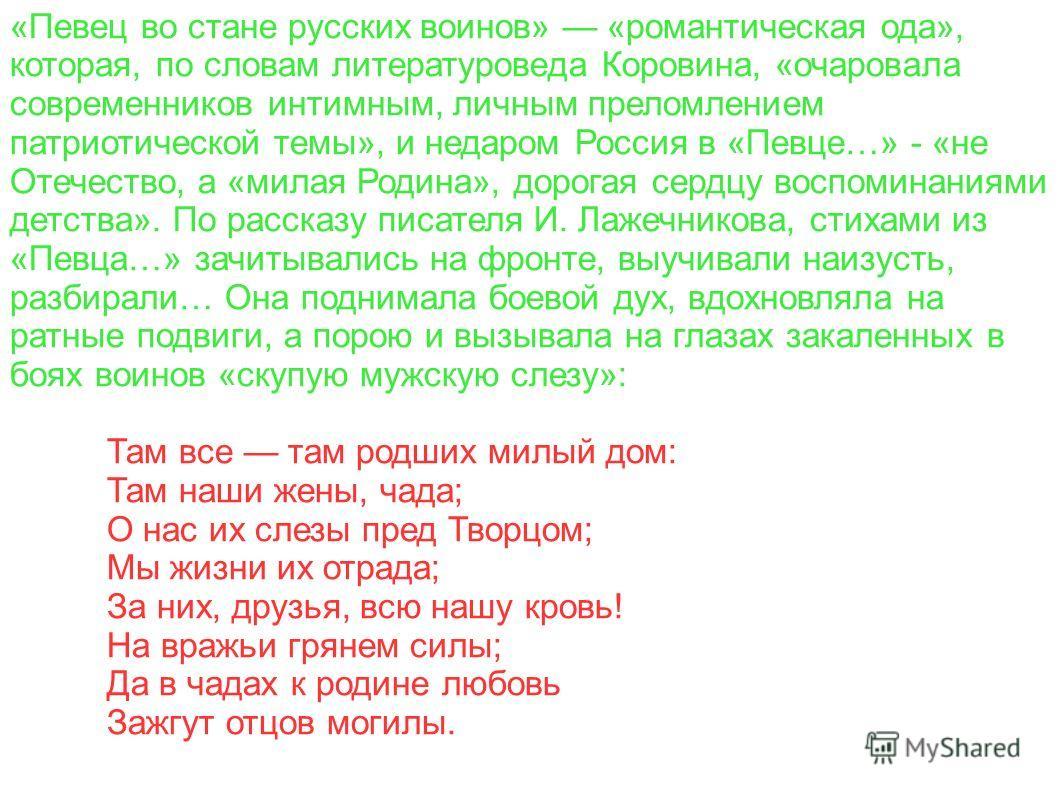 «Певец во стане русских воинов» «романтическая ода», которая, по словам литературоведа Коровина, «очаровала современников интимным, личным преломлением патриотической темы», и недаром Россия в «Певце…» - «не Отечество, а «милая Родина», дорогая сердц