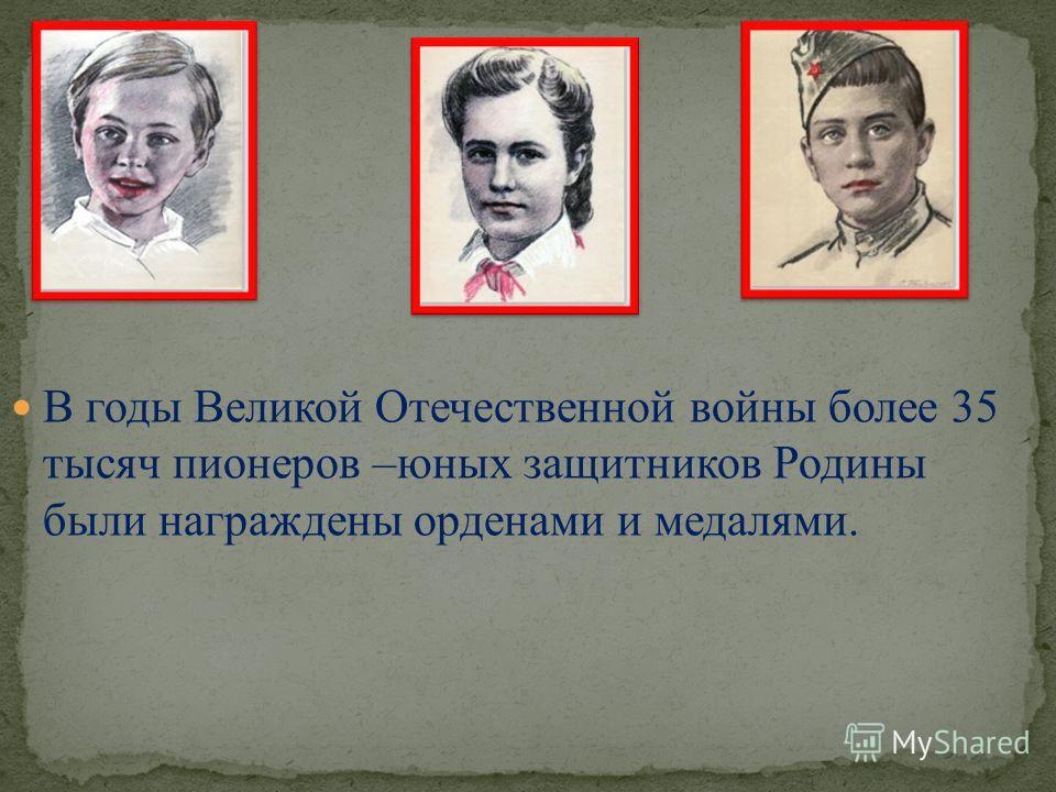 В годы Великой Отечественной войны более 35 тысяч пионеров –юных защитников Родины были награждены орденами и медалями.