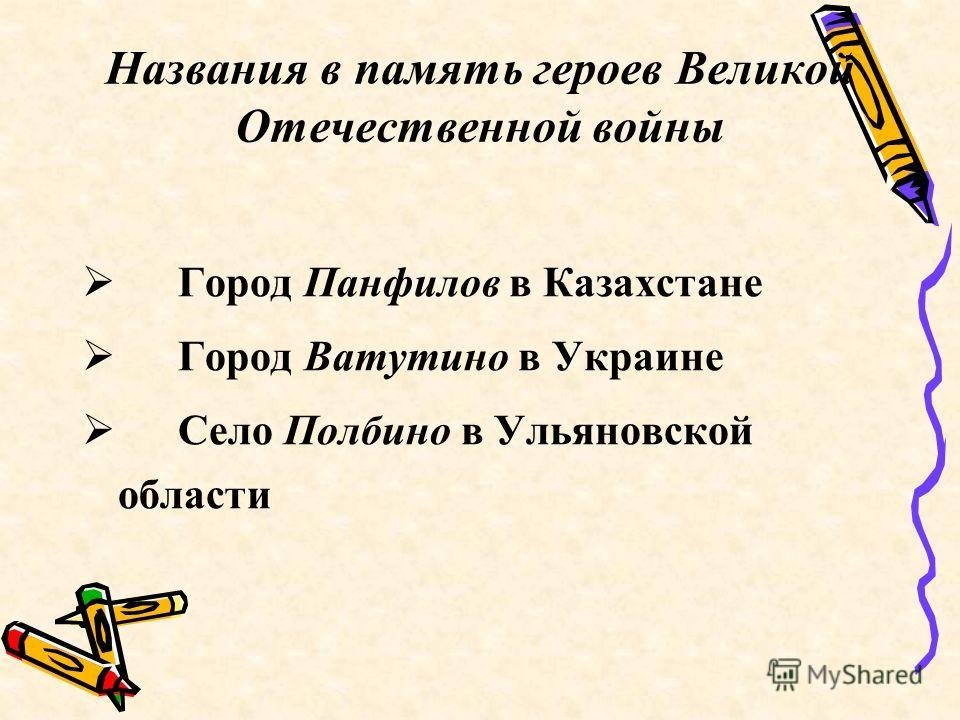 Названия в память героев Великой Отечественной войны Город Панфилов в Казахстане Город Ватутино в Украине Село Полбино в Ульяновской области