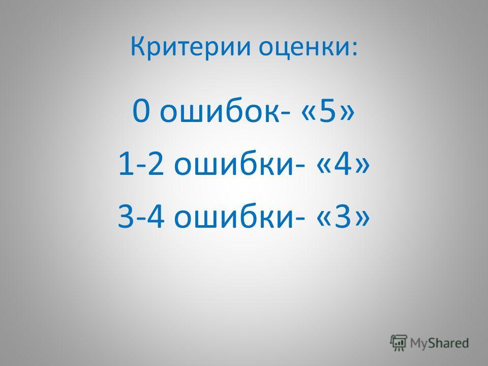 Критерии оценки: 0 ошибок- «5» 1-2 ошибки- «4» 3-4 ошибки- «3»