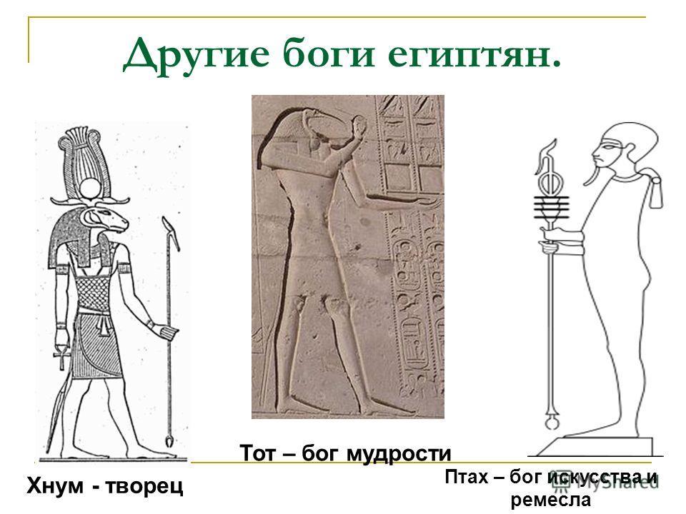 Другие боги египтян. Хнум - творец Тот – бог мудрости Птах – бог искусства и ремесла