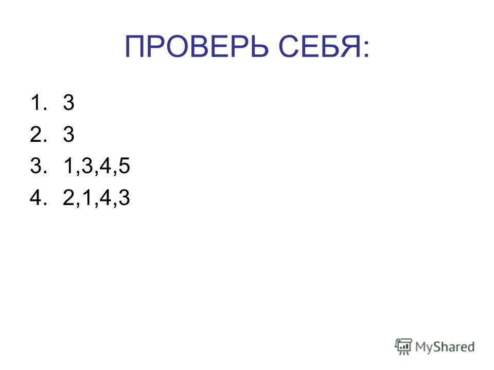 ПРОВЕРЬ СЕБЯ: 1.3 2.3 3.1,3,4,5 4.2,1,4,3