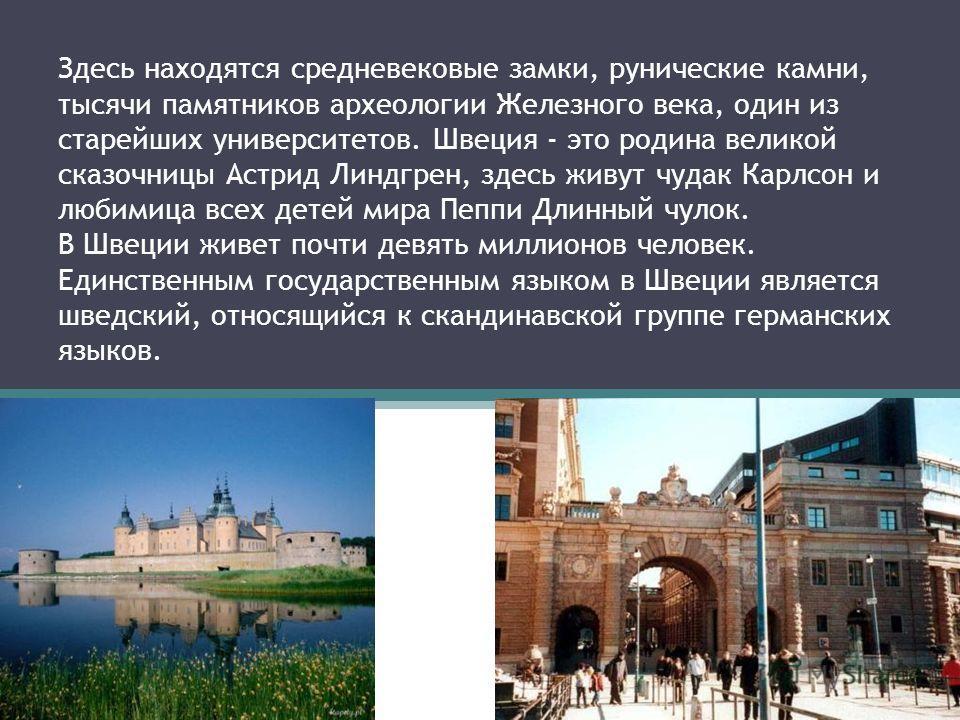 Здесь находятся средневековые замки, рунические камни, тысячи памятников археологии Железного века, один из старейших университетов. Швеция - это родина великой сказочницы Астрид Линдгрен, здесь живут чудак Карлсон и любимица всех детей мира Пеппи Дл