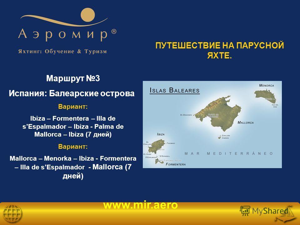 www.mir.aero Маршрут 3 Испания: Балеарские острова Вариант: Ibiza – Formentera – Illa de sEspalmador – Ibiza - Palma de Mallorca – Ibiza (7 дней) Вариант: Mallorca – Menorka – Ibiza - Formentera – Illa de sEspalmador - Mallorca (7 дней) ПУТЕШЕСТВИЕ Н