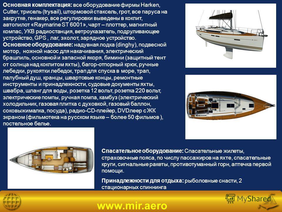 www.mir.aero Основная комплектация: все оборудование фирмы Harken, Cutter, трисель (trysail), штормовой стаксель, грот, все паруса на закрутке, генакер, все регулировки выведены в кокпит, автопилот «Raymarine ST 6001», чарт – плоттер, магнитный компа