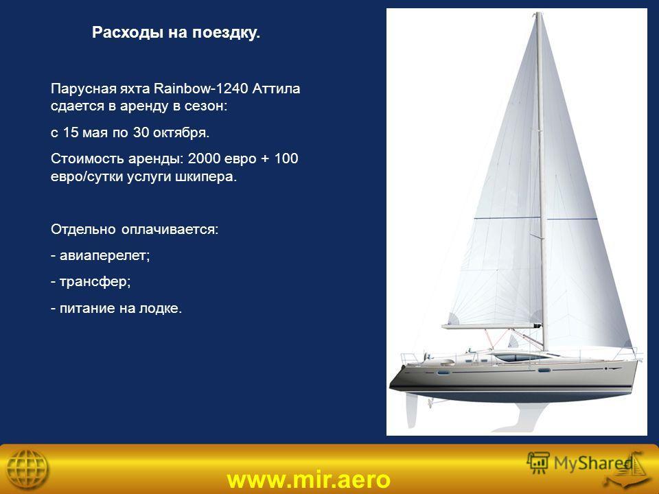 www.mir.aero Расходы на поездку. Парусная яхта Rainbow-1240 Аттила сдается в аренду в сезон: с 15 мая по 30 октября. Стоимость аренды: 2000 евро + 100 евро/сутки услуги шкипера. Отдельно оплачивается: - авиаперелет; - трансфер; - питание на лодке.
