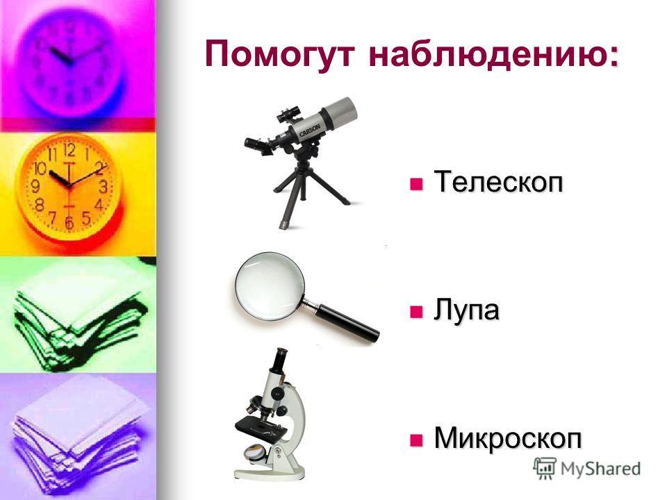 : Помогут наблюдению: Телескоп Телескоп Лупа Лупа Микроскоп Микроскоп