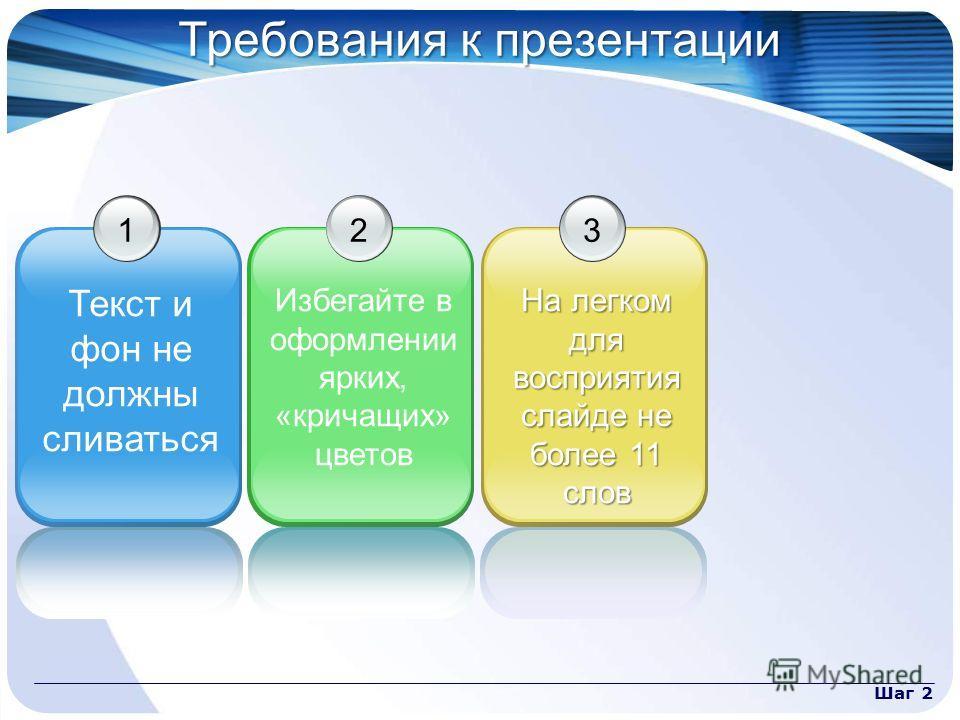 Шаг 2 Требования к презентации 1 Текст и фон не должны сливаться 2 Избегайте в оформлении ярких, «кричащих» цветов 3 На легком для восприятия слайде не более 11 слов
