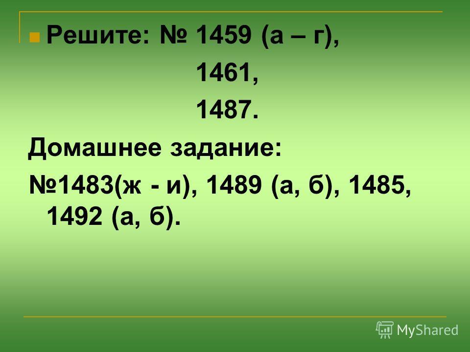 Решите: 1459 (а – г), 1461, 1487. Домашнее задание: 1483(ж - и), 1489 (а, б), 1485, 1492 (а, б).