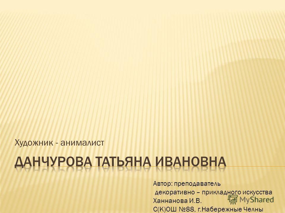 Художник - анималист Автор: преподаватель декоративно – прикладного искусства Ханнанова И.В. С(К)ОШ 88, г.Набережные Челны