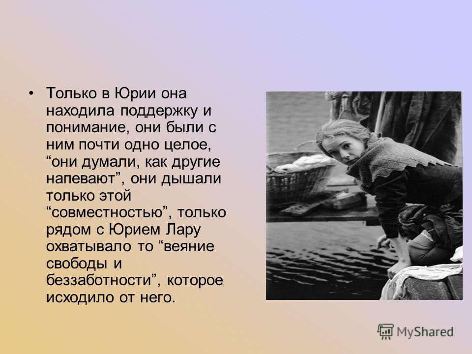 Только в Юрии она находила поддержку и понимание, они были с ним почти одно целое, они думали, как другие напевают, они дышали только этой совместностью, только рядом с Юрием Лару охватывало то веяние свободы и беззаботности, которое исходило от него