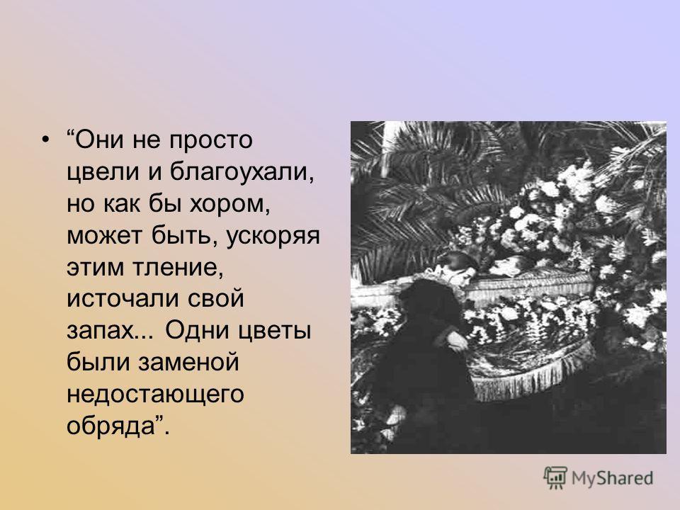 Они не просто цвели и благоухали, но как бы хором, может быть, ускоряя этим тление, источали свой запах... Одни цветы были заменой недостающего обряда.
