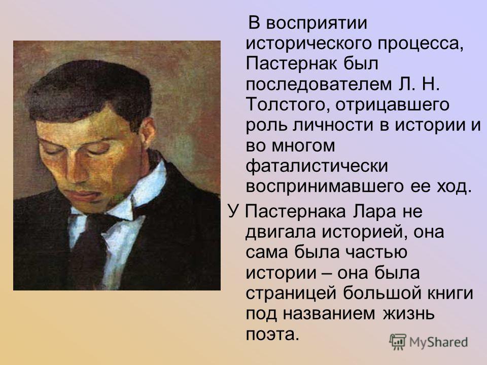 В восприятии исторического процесса, Пастернак был последователем Л. Н. Толстого, отрицавшего роль личности в истории и во многом фаталистически воспринимавшего ее ход. У Пастернака Лара не двигала историей, она сама была частью истории – она была ст