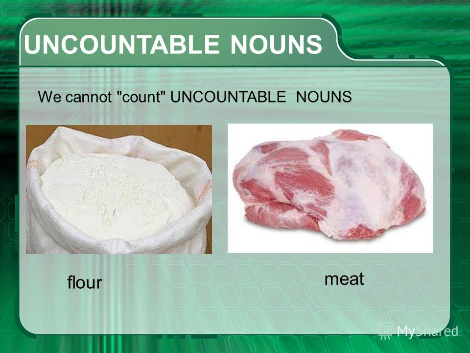 UNCOUNTABLE NOUNS We cannot countUNCOUNTABLE NOUNS flour meat