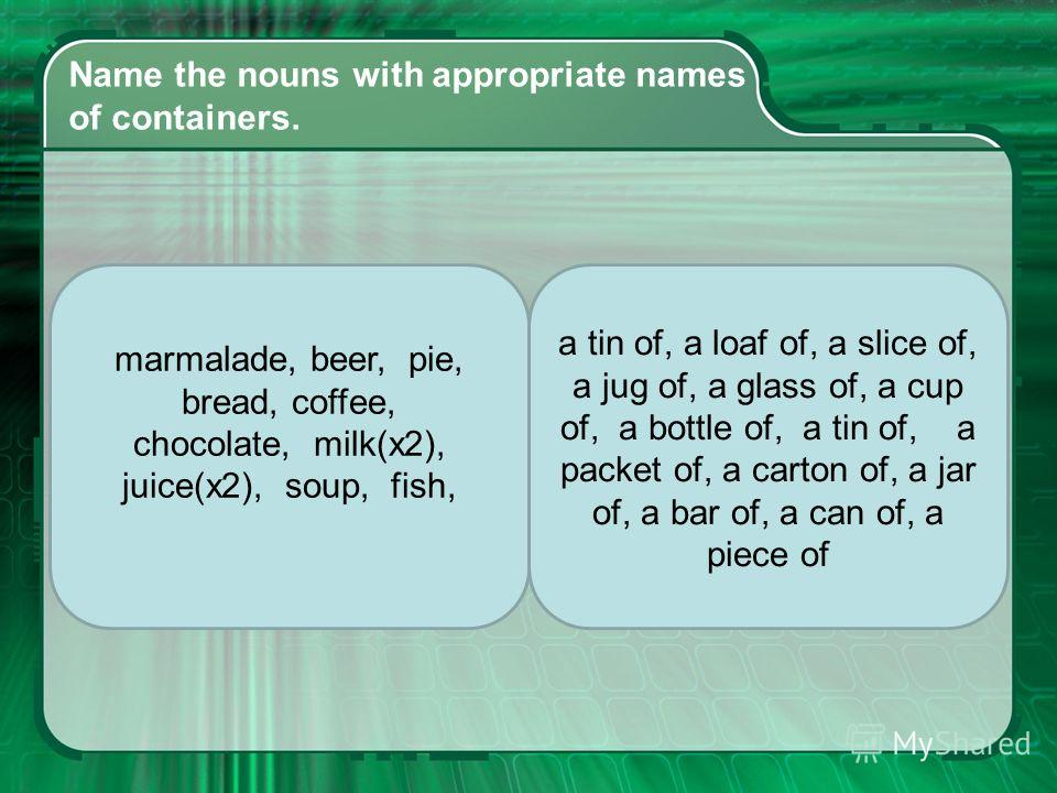 Name the nouns with appropriate names of containers. marmalade, beer, pie, bread, coffee, chocolate, milk(x2), juice(x2), soup, fish, a tin of, a loaf of, a slice of, a jug of, a glass of, a cup of, a bottle of, a tin of, a packet of, a carton of, a