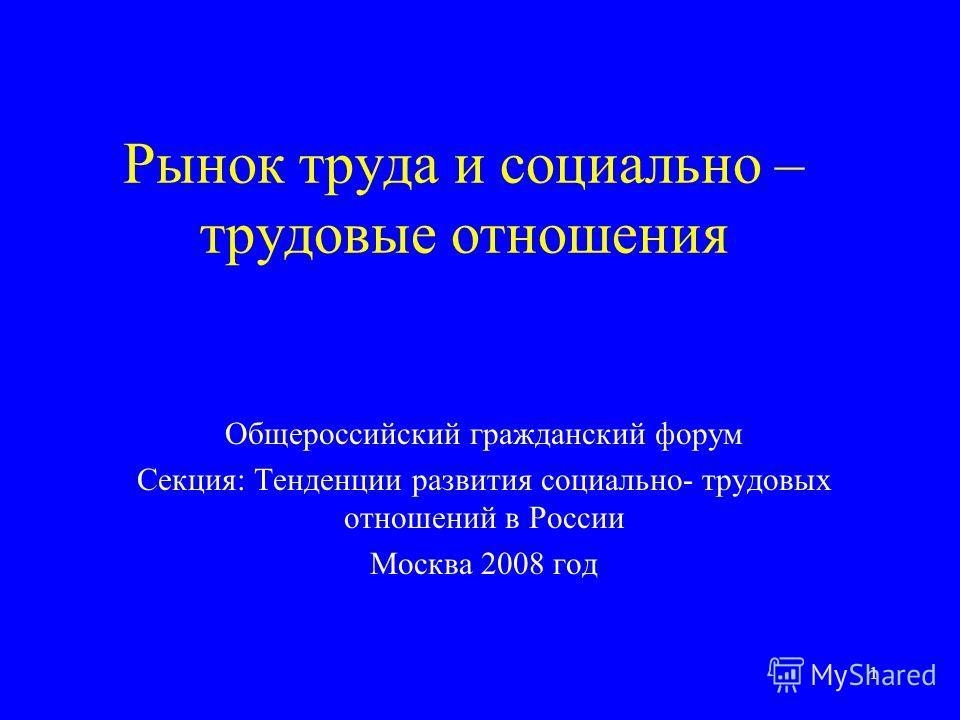 1 Рынок труда и социально – трудовые отношения Общероссийский гражданский форум Секция: Тенденции развития социально- трудовых отношений в России Москва 2008 год