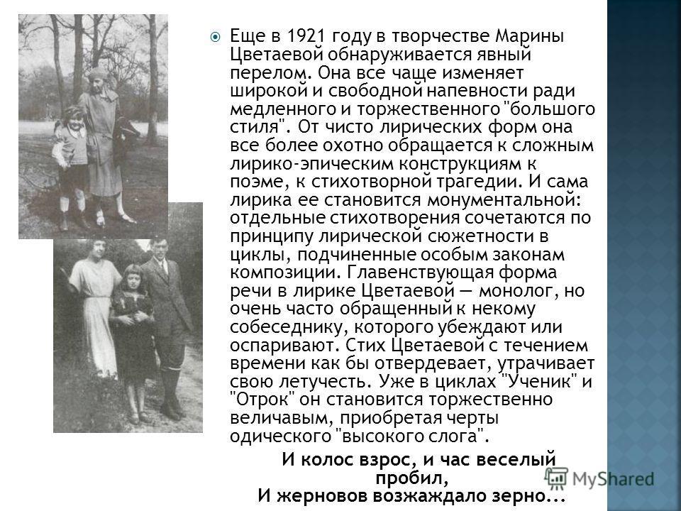 Еще в 1921 году в творчестве Марины Цветаевой обнаруживается явный перелом. Она все чаще изменяет широкой и свободной напевности ради медленного и торжественного