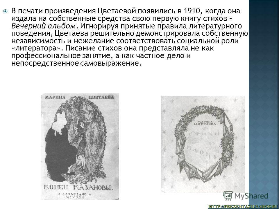 В печати произведения Цветаевой появились в 1910, когда она издала на собственные средства свою первую книгу стихов – Вечерний альбом. Игнорируя принятые правила литературного поведения, Цветаева решительно демонстрировала собственную независимость и