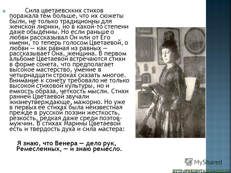 Сила цветаевскких стихов поражала тем больше, что их сюжеты были, не только традиционны для женской лирики, но в какой-то степени даже обыденны. Но если раньше о любви рассказывал Он или от Его имени, то теперь голосом Цветаевой, о любви как равная и