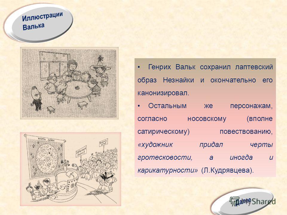 Генрих Вальк сохранил лаптевский образ Незнайки и окончательно его канонизировал. Остальным же персонажам, согласно носовскому (вполне сатирическому) повествованию, «художник придал черты гротесковости, а иногда и карикатурности» (Л.Кудрявцева).