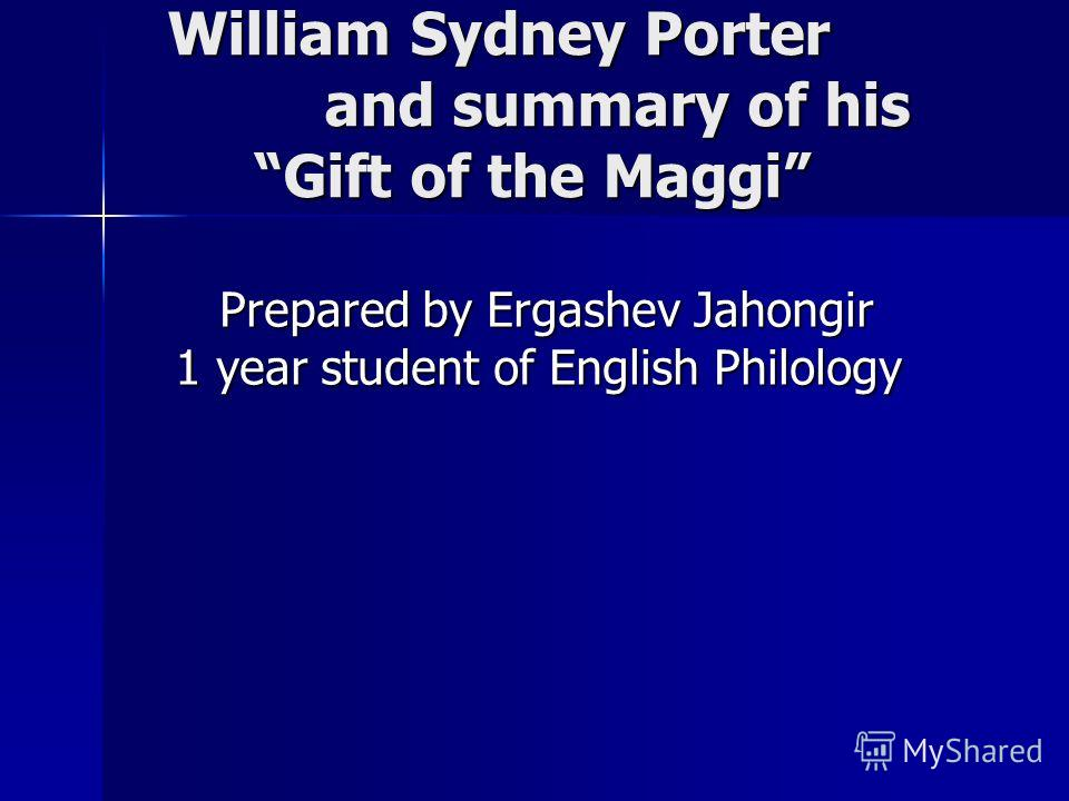 William Sydney Porter and summary of his Gift of the Maggi William Sydney Porter and summary of his Gift of the Maggi Prepared by Ergashev Jahongir 1 year student of English Philology Prepared by Ergashev Jahongir 1 year student of English Philology