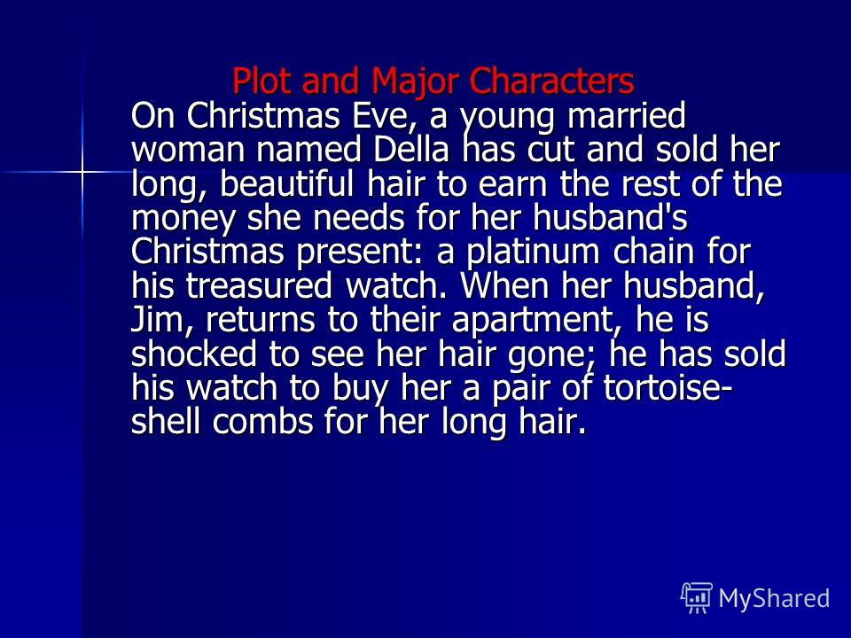 Plot and Major Characters On Christmas Eve, a young married woman named Della has cut and sold her long, beautiful hair to earn the rest of the money she needs for her husband's Christmas present: a platinum chain for his treasured watch. When her hu