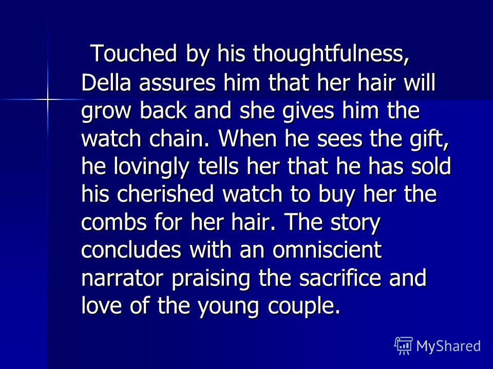Touched by his thoughtfulness, Della assures him that her hair will grow back and she gives him the watch chain. When he sees the gift, he lovingly tells her that he has sold his cherished watch to buy her the combs for her hair. The story concludes
