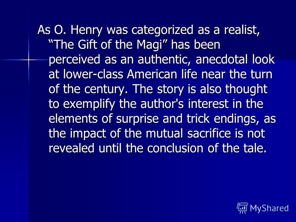 As O. Henry was categorized as a realist, The Gift of the Magi has been perceived as an authentic, anecdotal look at lower-class American life near the turn of the century. The story is also thought to exemplify the author's interest in the elements