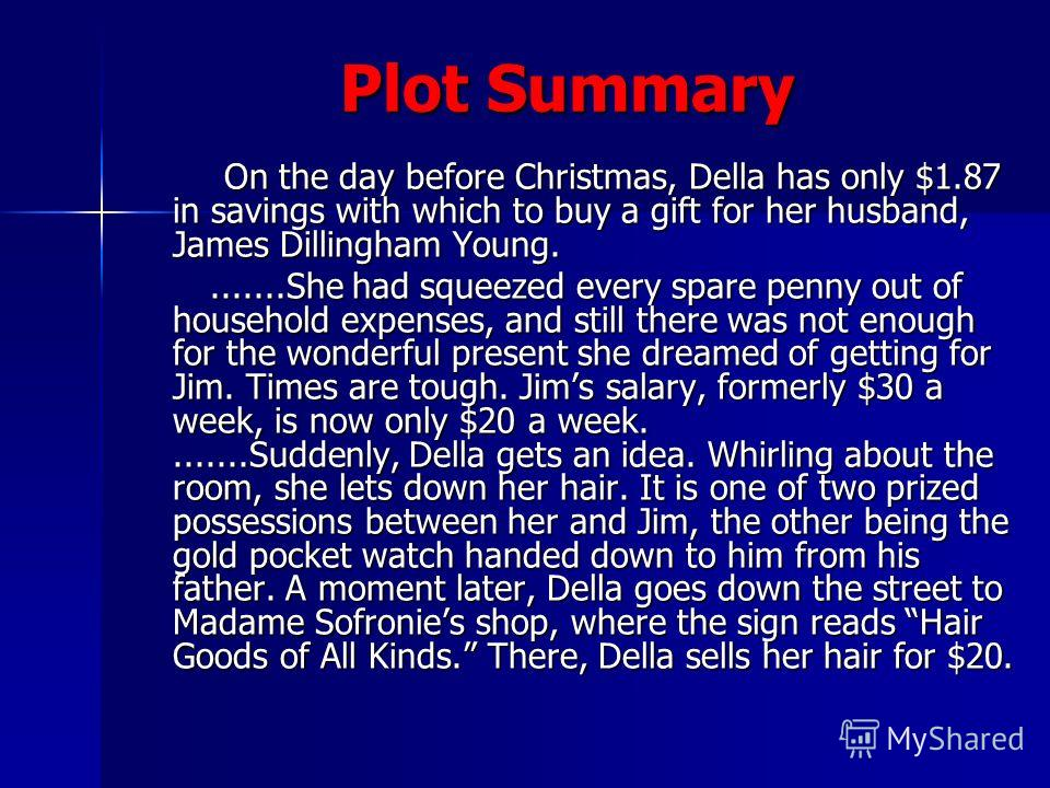 Plot Summary Plot Summary On the day before Christmas, Della has only $1.87 in savings with which to buy a gift for her husband, James Dillingham Young. On the day before Christmas, Della has only $1.87 in savings with which to buy a gift for her hus