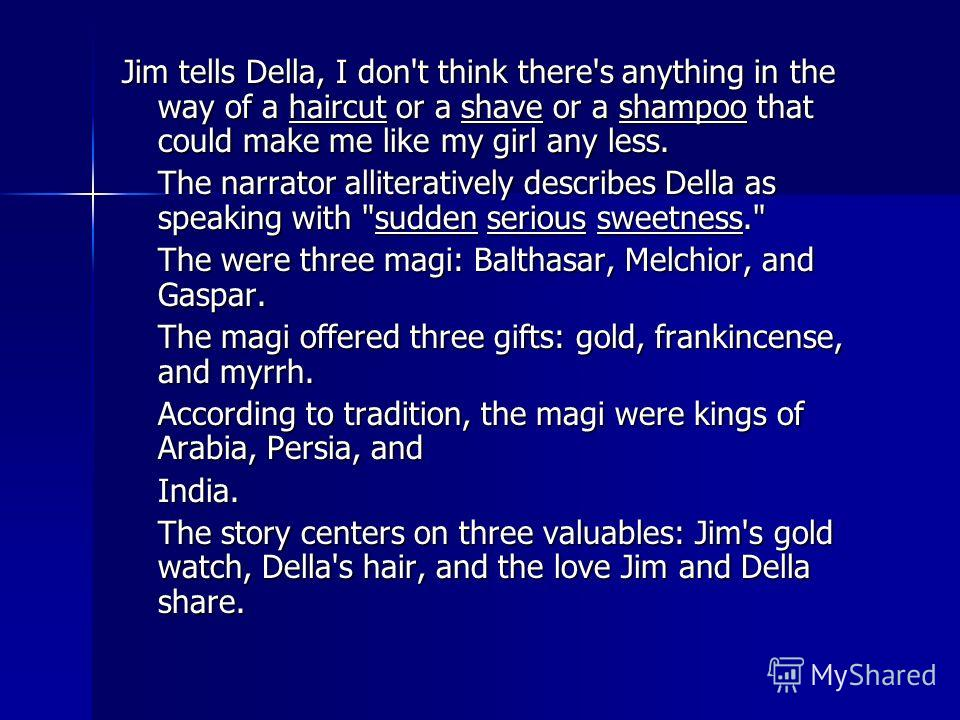 Jim tells Della, I don't think there's anything in the way of a haircut or a shave or a shampoo that could make me like my girl any less. The narrator alliteratively describes Della as speaking with