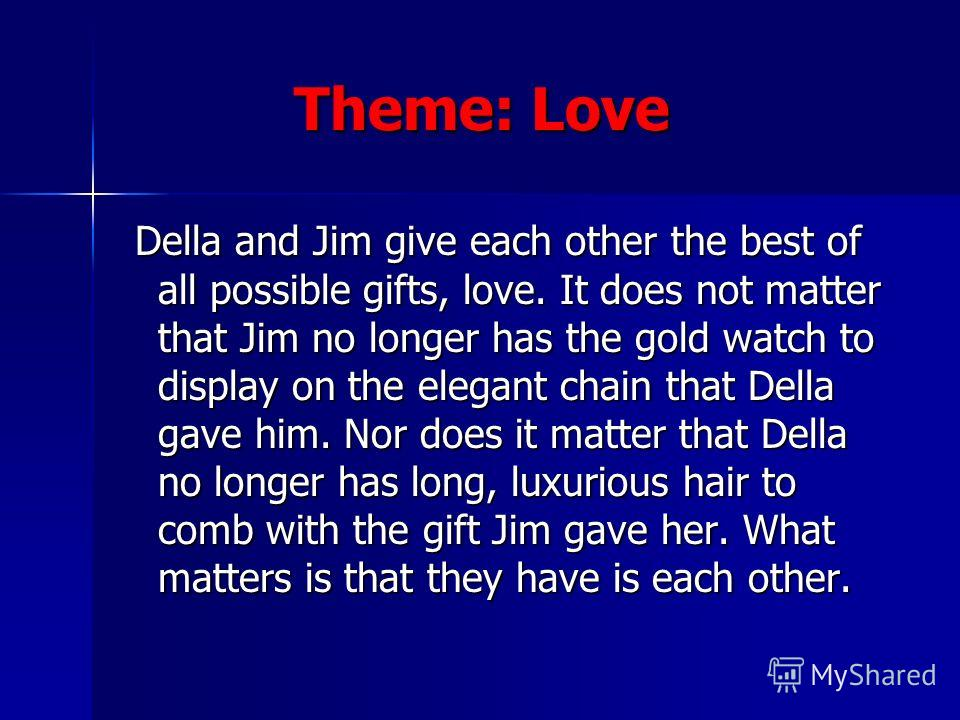 Theme: Love Theme: Love Della and Jim give each other the best of all possible gifts, love. It does not matter that Jim no longer has the gold watch to display on the elegant chain that Della gave him. Nor does it matter that Della no longer has long