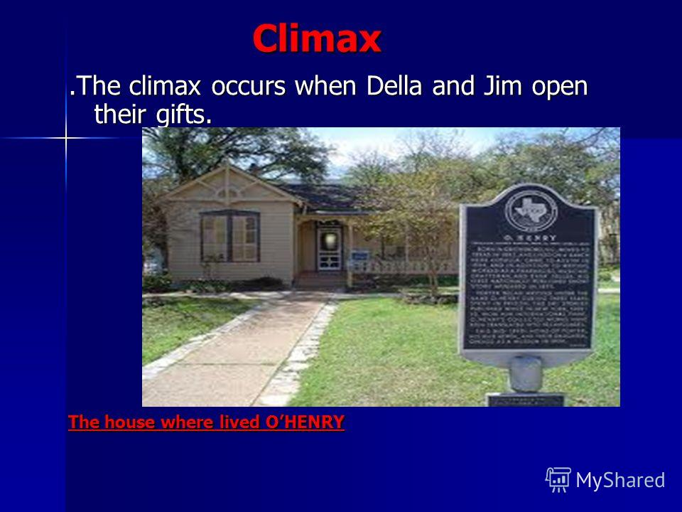 Climax Climax.The climax occurs when Della and Jim open their gifts..The climax occurs when Della and Jim open their gifts. The house where lived OHENRY