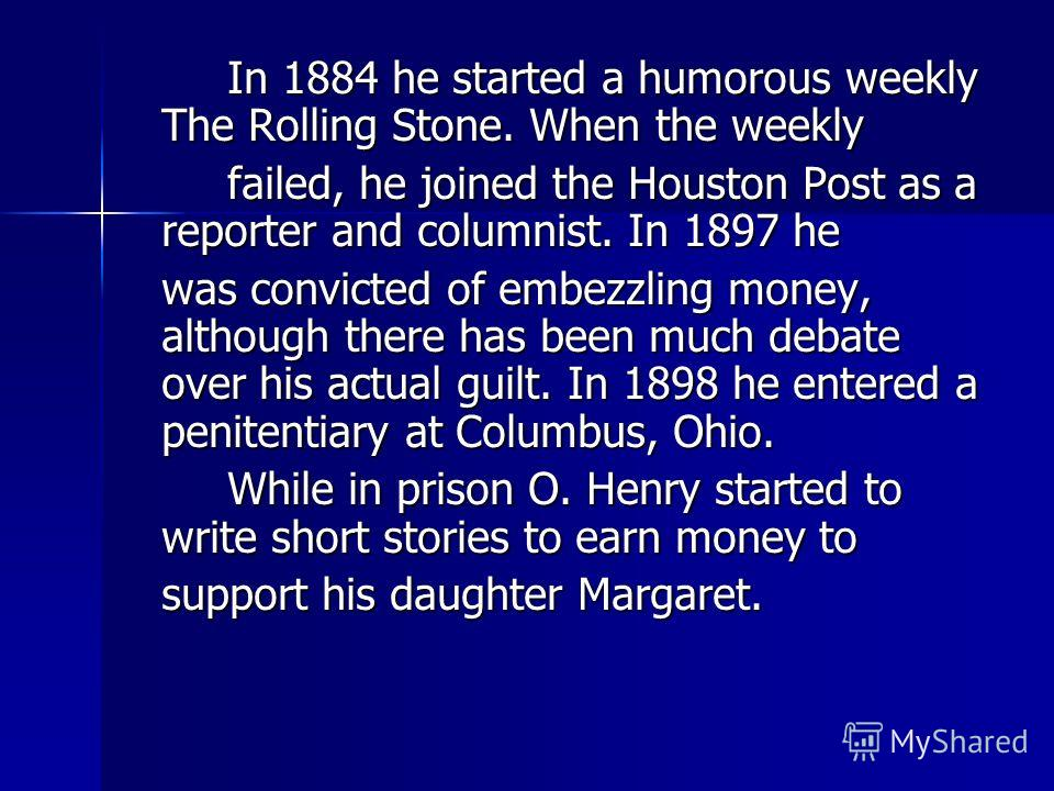 In 1884 he started a humorous weekly The Rolling Stone. When the weekly failed, he joined the Houston Post as a reporter and columnist. In 1897 he was convicted of embezzling money, although there has been much debate over his actual guilt. In 1898 h