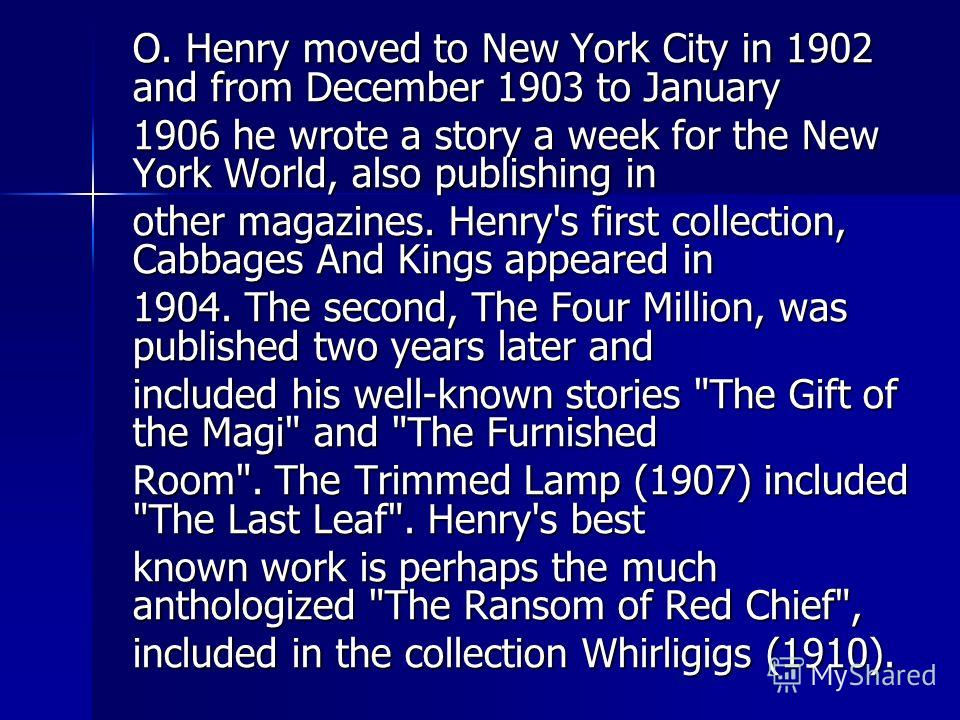 O. Henry moved to New York City in 1902 and from December 1903 to January 1906 he wrote a story a week for the New York World, also publishing in other magazines. Henry's first collection, Cabbages And Kings appeared in 1904. The second, The Four Mil