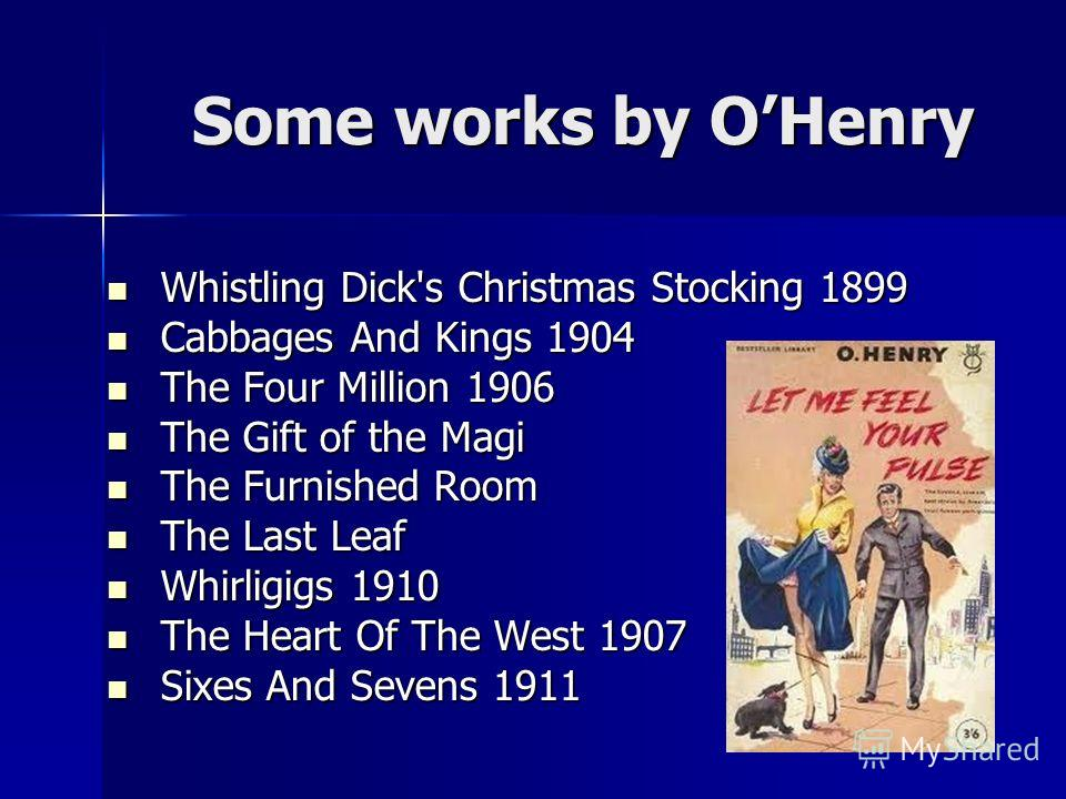 Some works by OHenry Some works by OHenry Whistling Dick's Christmas Stocking 1899 Whistling Dick's Christmas Stocking 1899 Cabbages And Kings 1904 Cabbages And Kings 1904 The Four Million 1906 The Four Million 1906 The Gift of the Magi The Gift of t