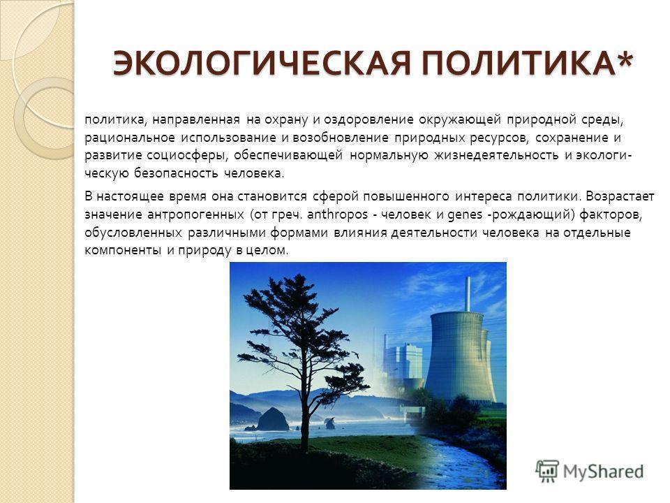 ЭКОЛОГИЧЕСКАЯ ПОЛИТИКА * политика, направленная на охрану и оздоровление окру  жающей природной среды, рациональное использование и возобновление природных ресурсов, сохранение и развитие социосферы, обеспечивающей нормальную жизнедеятельность и эко