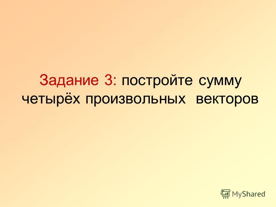 Задание 3: постройте сумму четырёх произвольных векторов
