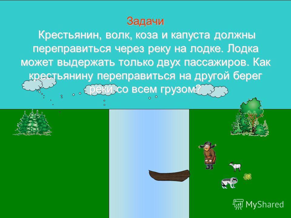 Задачи Крестьянин, волк, коза и капуста должны переправиться через реку на лодке. Лодка может выдержать только двух пассажиров. Как крестьянину переправиться на другой берег реки со всем грузом?