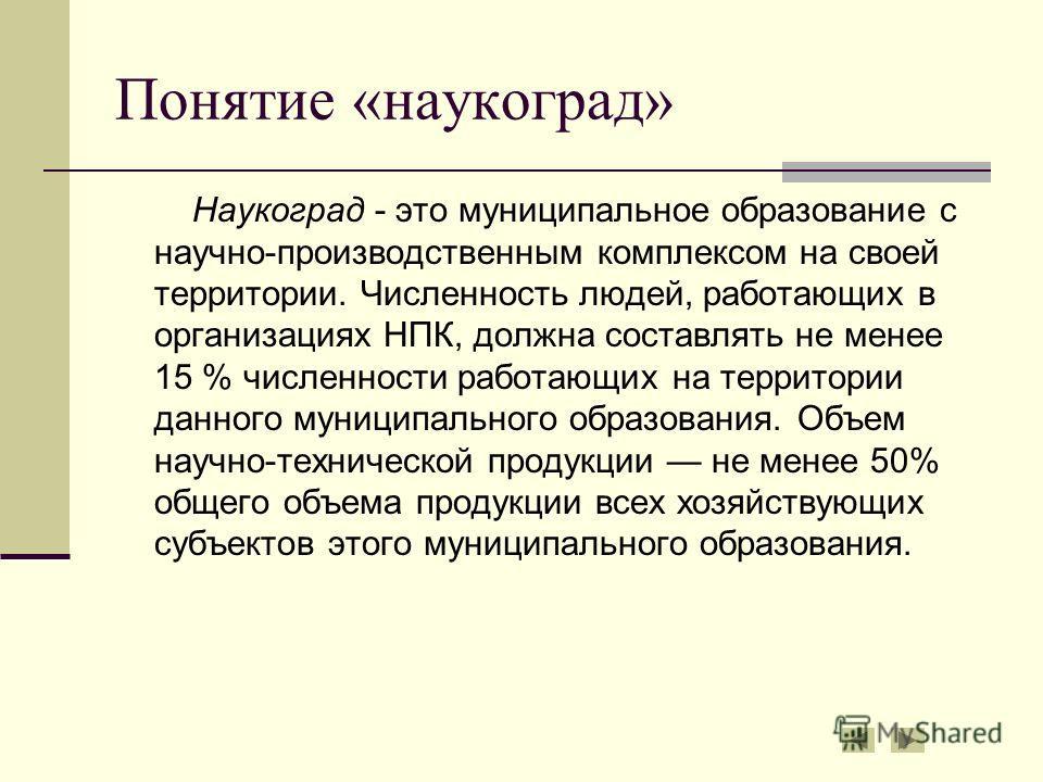 Понятие «наукоград» Наукоград - это муниципальное образование с научно-производственным комплексом на своей территории. Численность людей, работающих в организациях НПК, должна составлять не менее 15 % численности работающих на территории данного мун