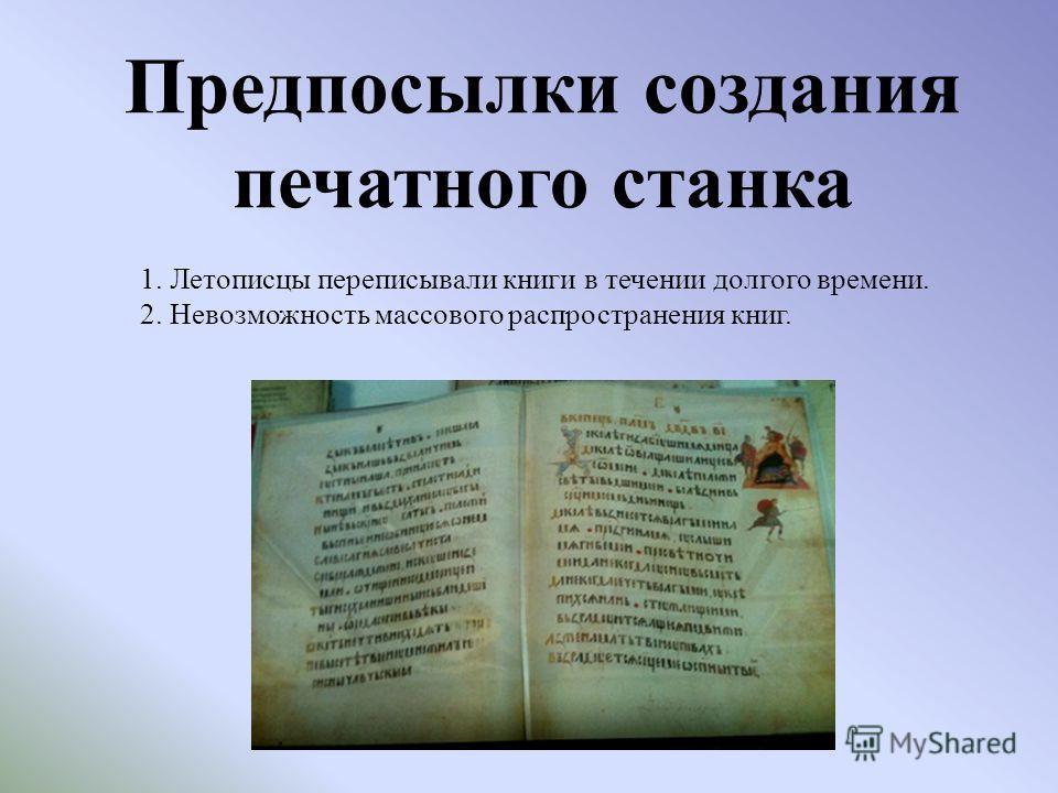 Предпосылки создания печатного станка 1. Летописцы переписывали книги в течении долгого времени. 2. Невозможность массового распространения книг.